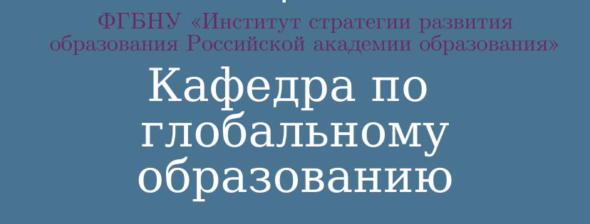Кафедра по глобальному образованию ФГБНУ «Институт стратегии развития образования Российской академии образования»
