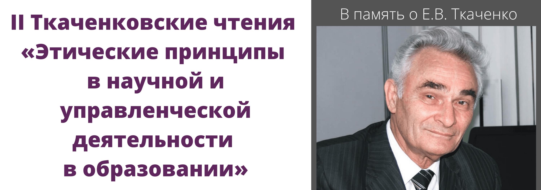 Вторые Ткаченковские чтения «Этические принципы в научной и управленческой деятельности в образовании». В память о Е.В. Ткаченко
