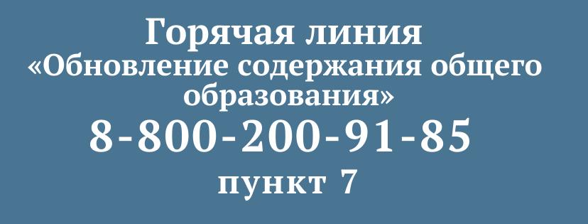 Горячая линия «Обновление содержания общего образования» 8-800-200-91-85 пункт 7